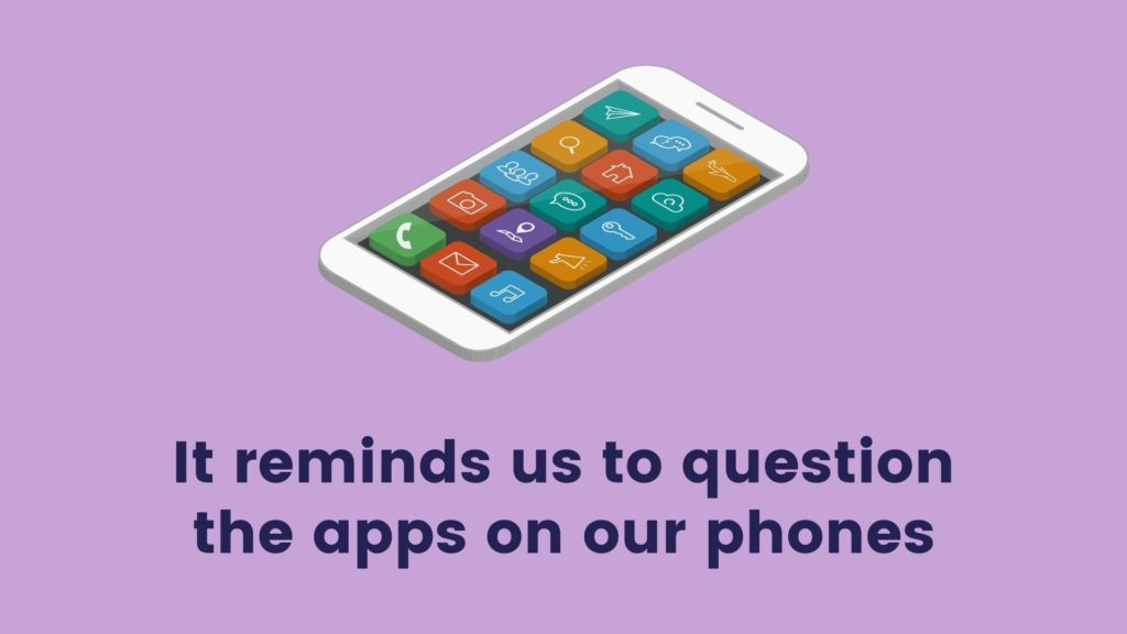 It reminds us to question the apps on our phones